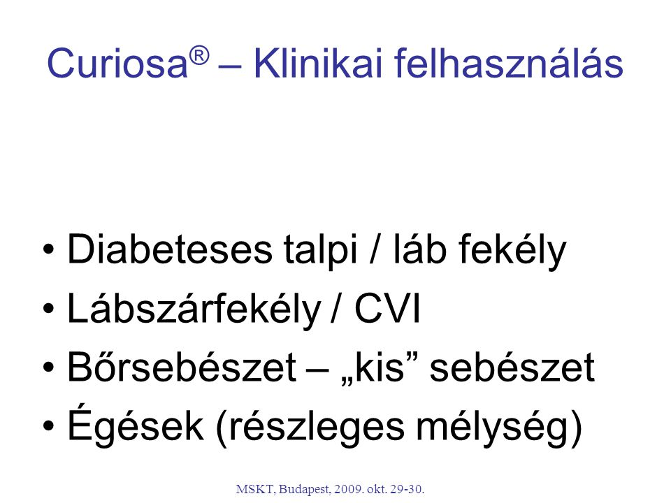 """MSKT, Budapest, 2009. okt. 29-30. Curiosa ® – Klinikai felhasználás Diabeteses talpi / láb fekély Lábszárfekély / CVI Bőrsebészet – """"kis"""" sebészet Égé"""
