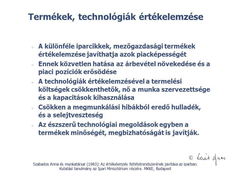 © Termékek, technológiák értékelemzése  A különféle iparcikkek, mezőgazdasági termékek értékelemzése javíthatja azok piacképességét  Ennek közvetlen