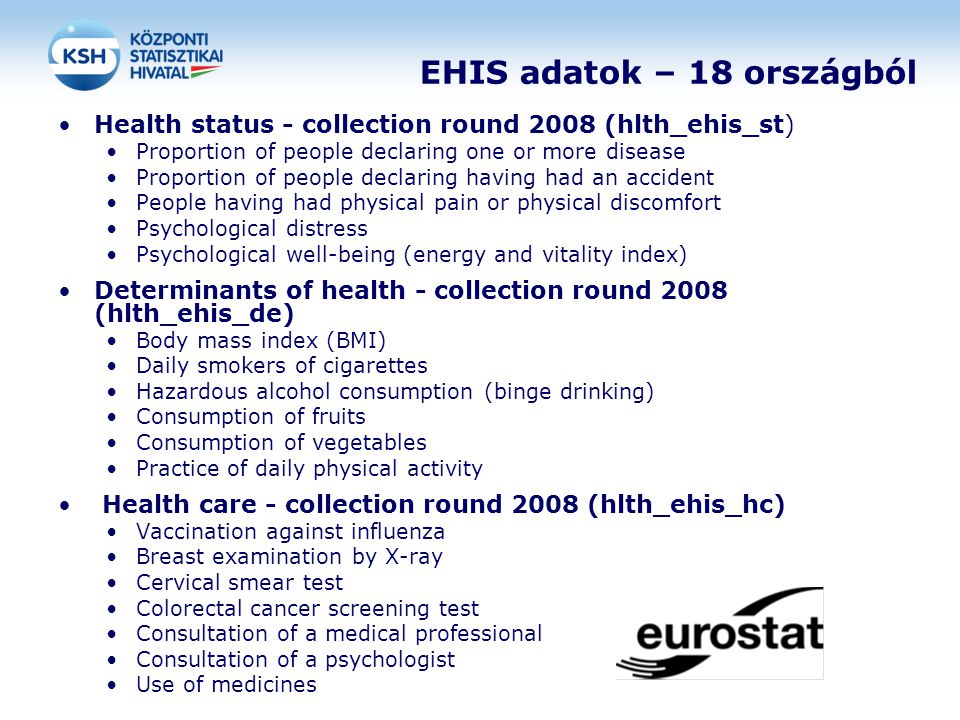 EHIS adatok – 18 országból Health status - collection round 2008 (hlth_ehis_st) Proportion of people declaring one or more disease Proportion of people declaring having had an accident People having had physical pain or physical discomfort Psychological distress Psychological well-being (energy and vitality index) Determinants of health - collection round 2008 (hlth_ehis_de) Body mass index (BMI) Daily smokers of cigarettes Hazardous alcohol consumption (binge drinking) Consumption of fruits Consumption of vegetables Practice of daily physical activity Health care - collection round 2008 (hlth_ehis_hc) Vaccination against influenza Breast examination by X-ray Cervical smear test Colorectal cancer screening test Consultation of a medical professional Consultation of a psychologist Use of medicines