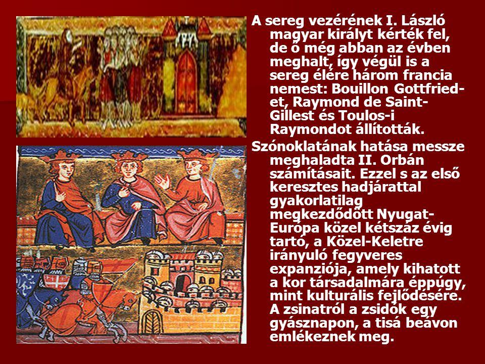 A sereg vezérének I. László magyar királyt kérték fel, de ő még abban az évben meghalt, így végül is a sereg élére három francia nemest: Bouillon Gott