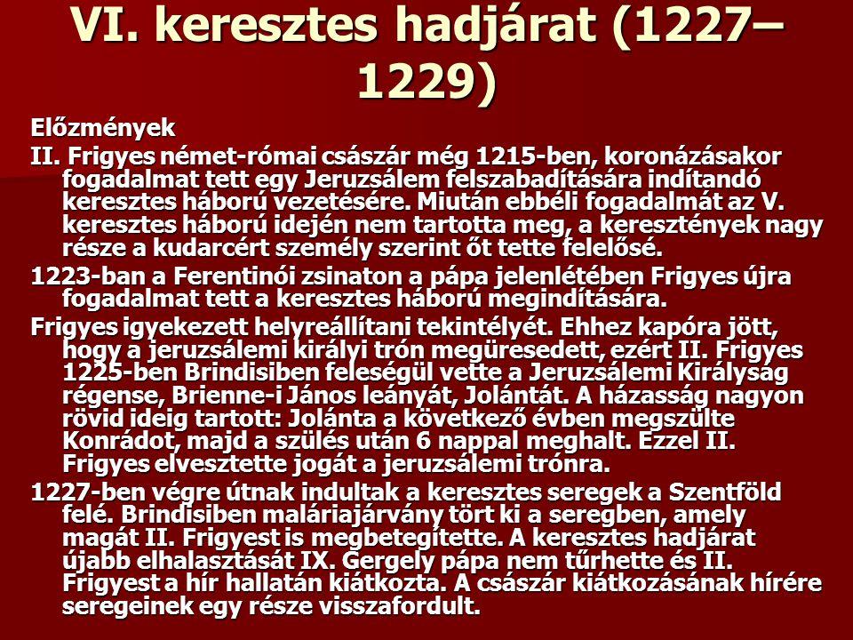 VI. keresztes hadjárat (1227– 1229) Előzmények II. Frigyes német-római császár még 1215-ben, koronázásakor fogadalmat tett egy Jeruzsálem felszabadítá