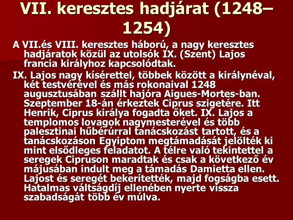 VII. keresztes hadjárat (1248– 1254) A VII.és VIII. keresztes háború, a nagy keresztes hadjáratok közül az utolsók IX. (Szent) Lajos francia királyhoz