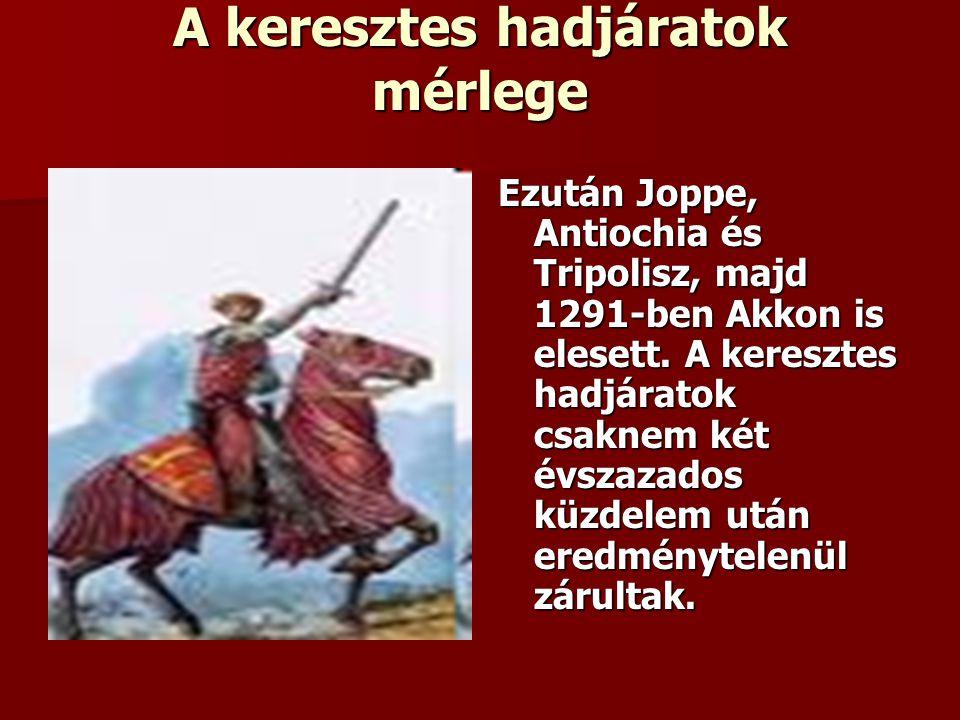 A keresztes hadjáratok mérlege Ezután Joppe, Antiochia és Tripolisz, majd 1291-ben Akkon is elesett.
