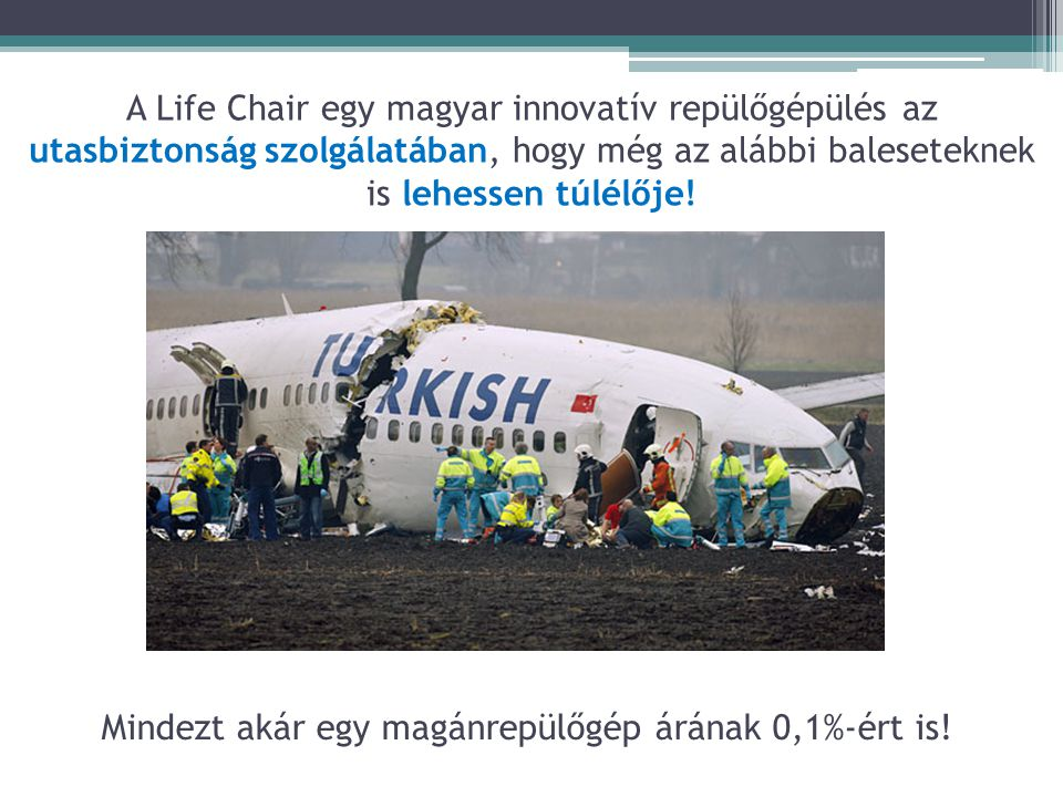 A Life Chair egy magyar innovatív repülőgépülés az utasbiztonság szolgálatában, hogy még az alábbi baleseteknek is lehessen túlélője! Mindezt akár egy