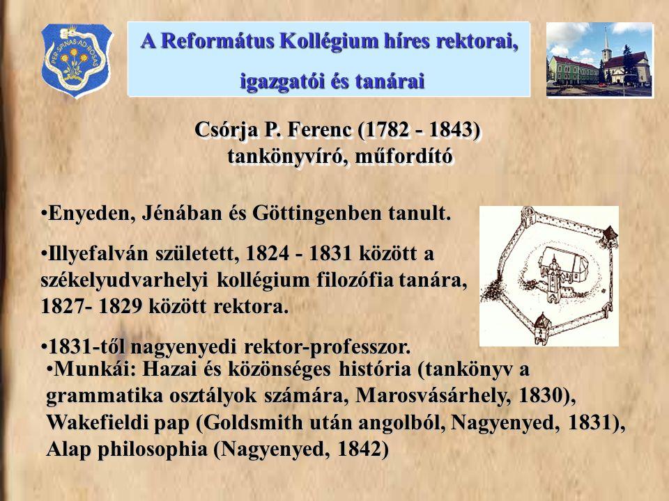 Csórja P. Ferenc (1782 - 1843) tankönyvíró, műfordító A Református Kollégium híres rektorai, igazgatói és tanárai igazgatói és tanárai Munkái: Hazai é