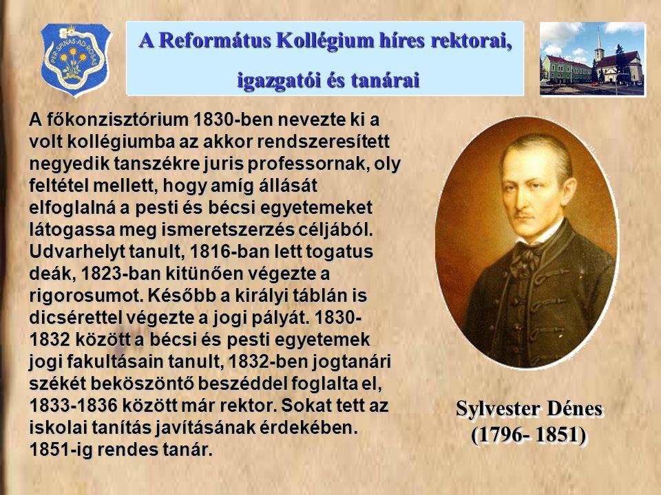 A Református Kollégium híres rektorai, igazgatói és tanárai igazgatói és tanárai Sylvester Dénes (1796- 1851) A főkonzisztórium 1830-ben nevezte ki a