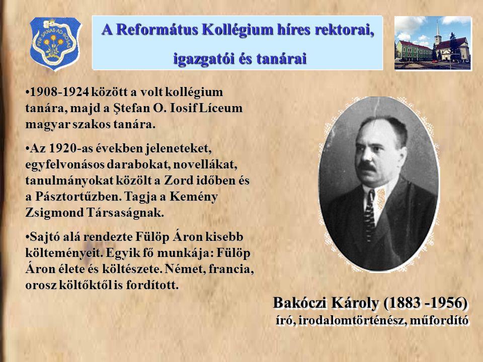 Bakóczi Károly (1883 -1956) író, irodalomtörténész, műfordító 1908-1924 között a volt kollégium tanára, majd a Ştefan O. Iosif Líceum magyar szakos ta