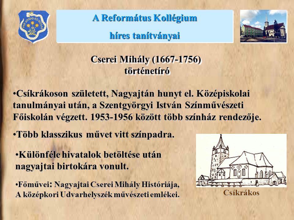 A Református Kollégium híres tanítványai A Református Kollégium híres tanítványai Cserei Mihály (1667-1756) történetíró Csíkrákoson született, Nagyajtán hunyt el.