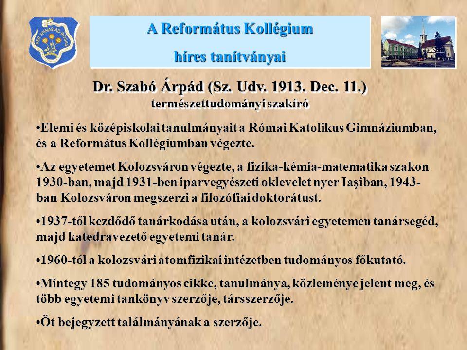 A Református Kollégium híres tanítványai A Református Kollégium híres tanítványai Dr. Szabó Árpád (Sz. Udv. 1913. Dec. 11.) természettudományi szakíró