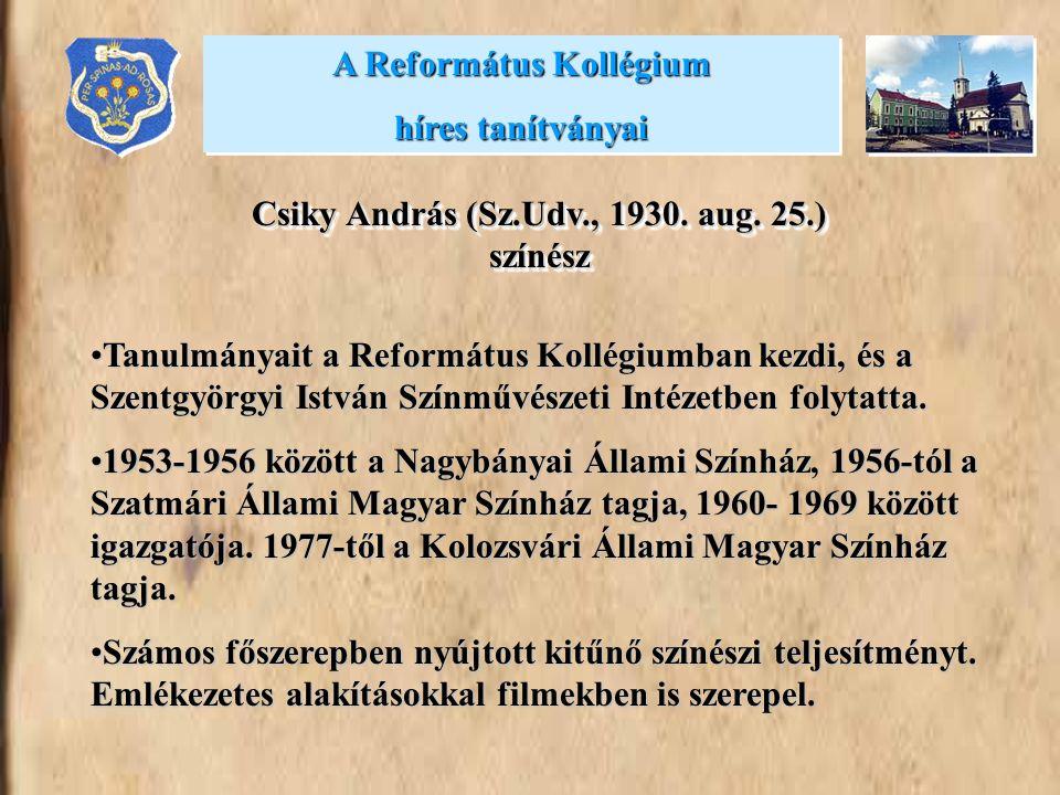 A Református Kollégium híres tanítványai A Református Kollégium híres tanítványai Csiky András (Sz.Udv., 1930. aug. 25.) színész Tanulmányait a Reform