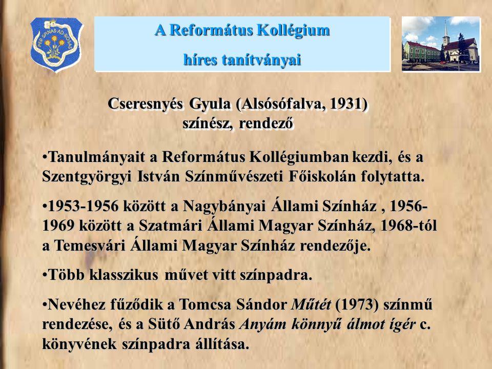A Református Kollégium híres tanítványai A Református Kollégium híres tanítványai Cseresnyés Gyula (Alsósófalva, 1931) színész, rendező Tanulmányait a