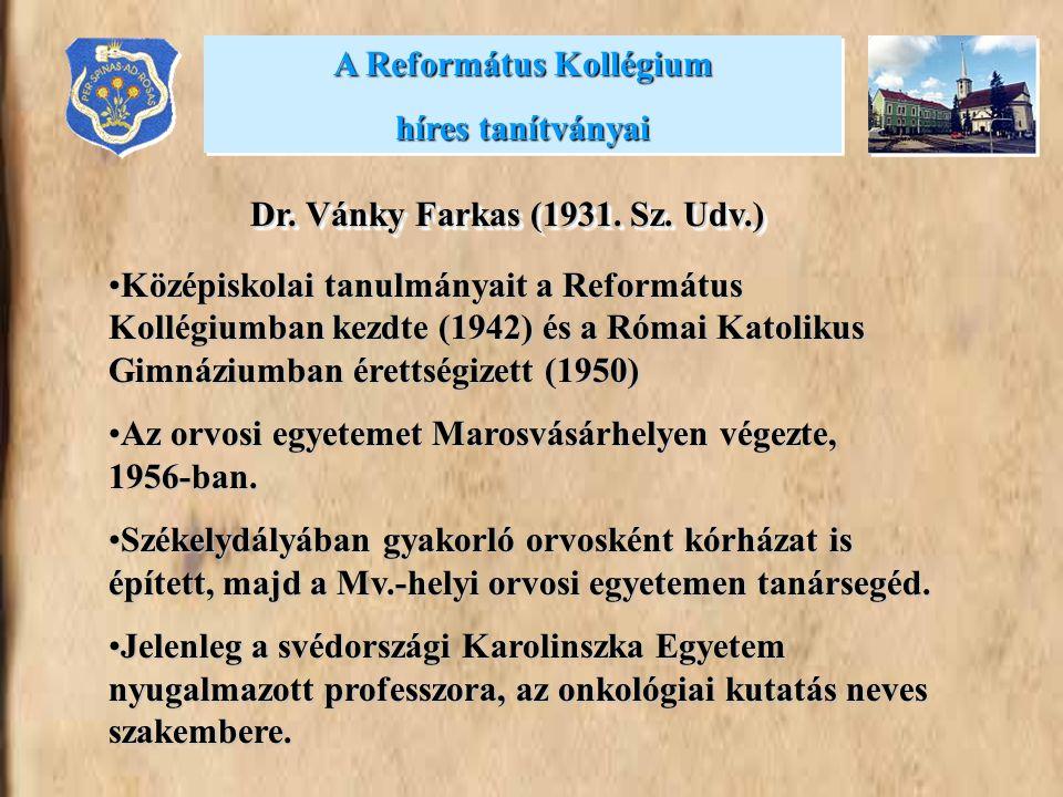 A Református Kollégium híres tanítványai A Református Kollégium híres tanítványai Dr. Vánky Farkas (1931. Sz. Udv.) Középiskolai tanulmányait a Reform