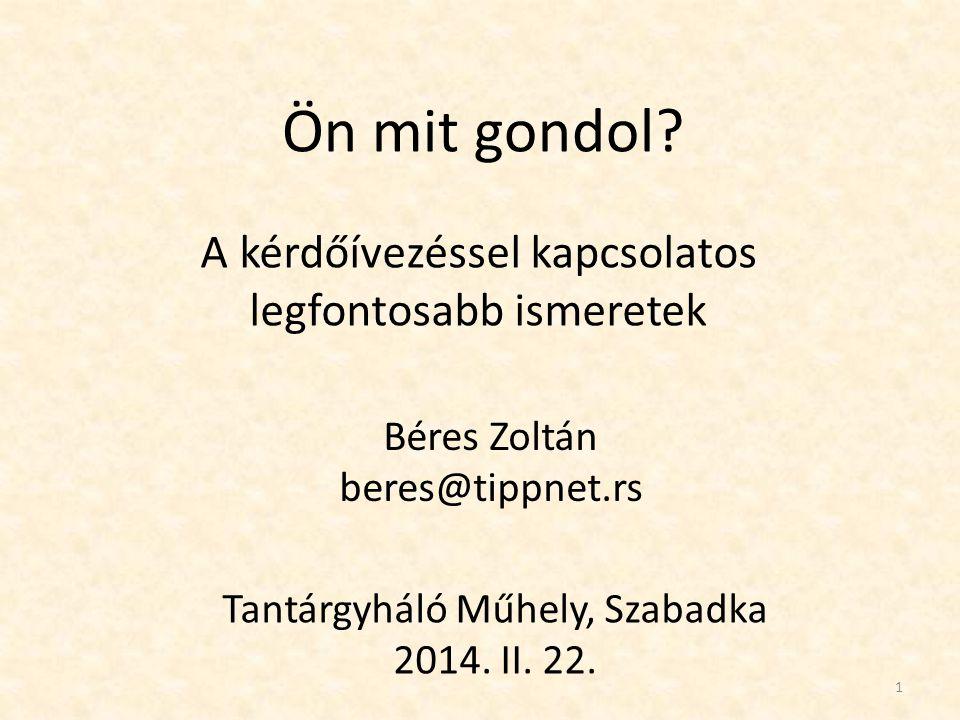 Ön mit gondol? A kérdőívezéssel kapcsolatos legfontosabb ismeretek Béres Zoltán beres@tippnet.rs Tantárgyháló Műhely, Szabadka 2014. II. 22. 1