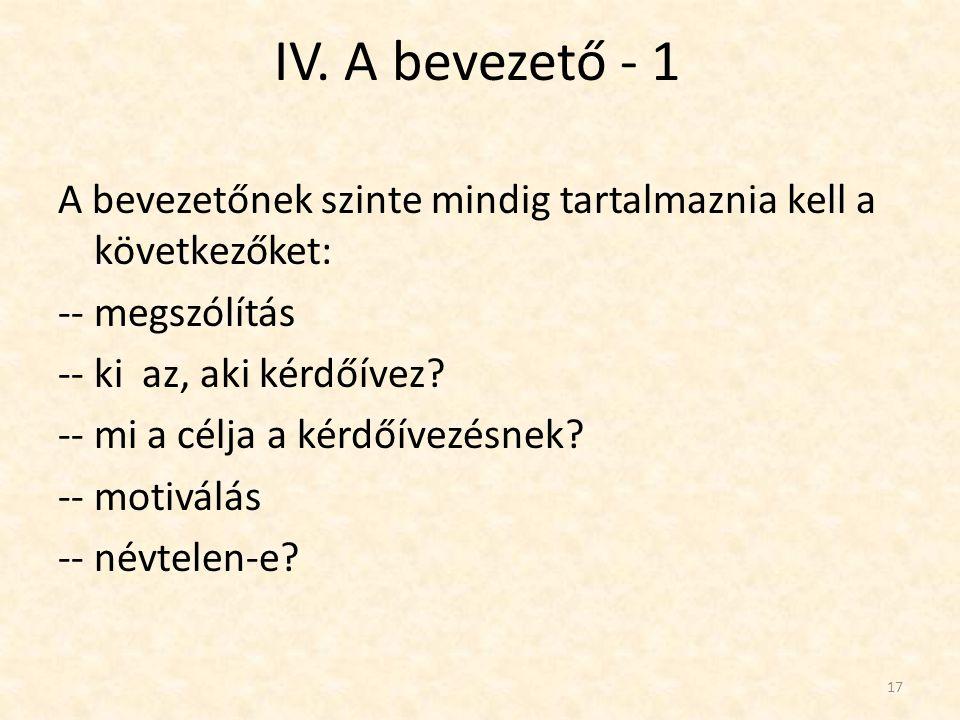 IV. A bevezető - 1 17 A bevezetőnek szinte mindig tartalmaznia kell a következőket: -- megszólítás -- ki az, aki kérdőívez? -- mi a célja a kérdőívezé