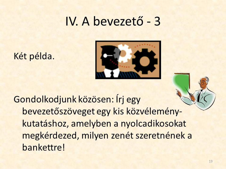IV. A bevezető - 3 Két példa. Gondolkodjunk közösen: Írj egy bevezetőszöveget egy kis közvélemény- kutatáshoz, amelyben a nyolcadikosokat megkérdezed,