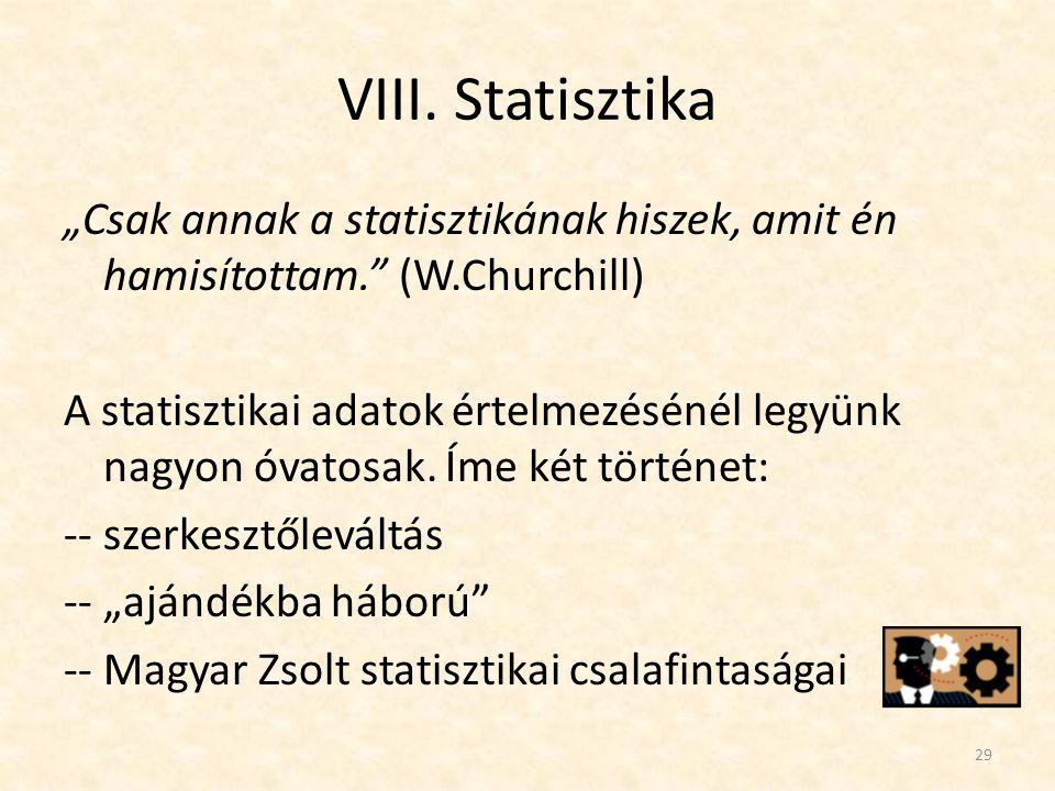 """VIII. Statisztika """"Csak annak a statisztikának hiszek, amit én hamisítottam."""" (W.Churchill) A statisztikai adatok értelmezésénél legyünk nagyon óvatos"""