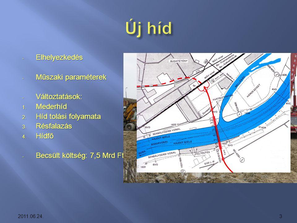- Elhelyezkedés - Műszaki paraméterek - Változtatások: 1. Mederhíd 2. Híd tolási folyamata 3. Résfalazás 4. Hídfő - Becsült költség: 7,5 Mrd Ft 2011.0