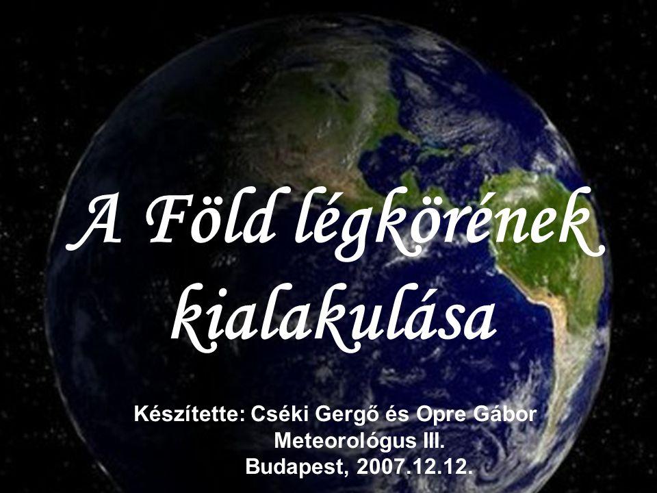A Föld légkörének kialakulása Készítette: Cséki Gergő és Opre Gábor Meteorológus III. Budapest, 2007.12.12.