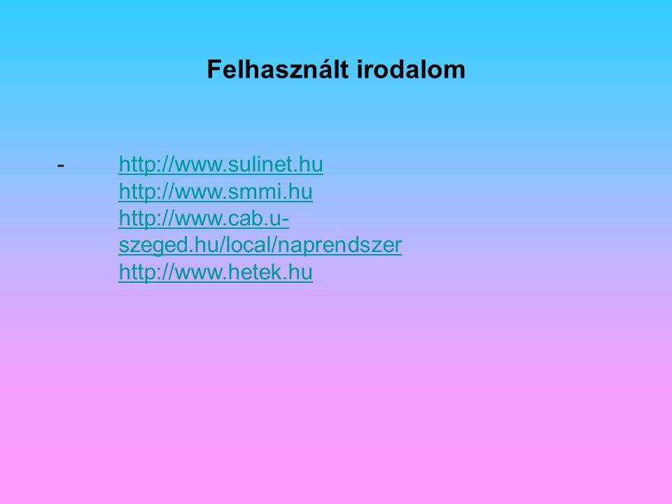 Felhasznált irodalom -http://www.sulinet.hu http://www.smmi.hu http://www.cab.u- szeged.hu/local/naprendszer http://www.hetek.huhttp://www.sulinet.hu