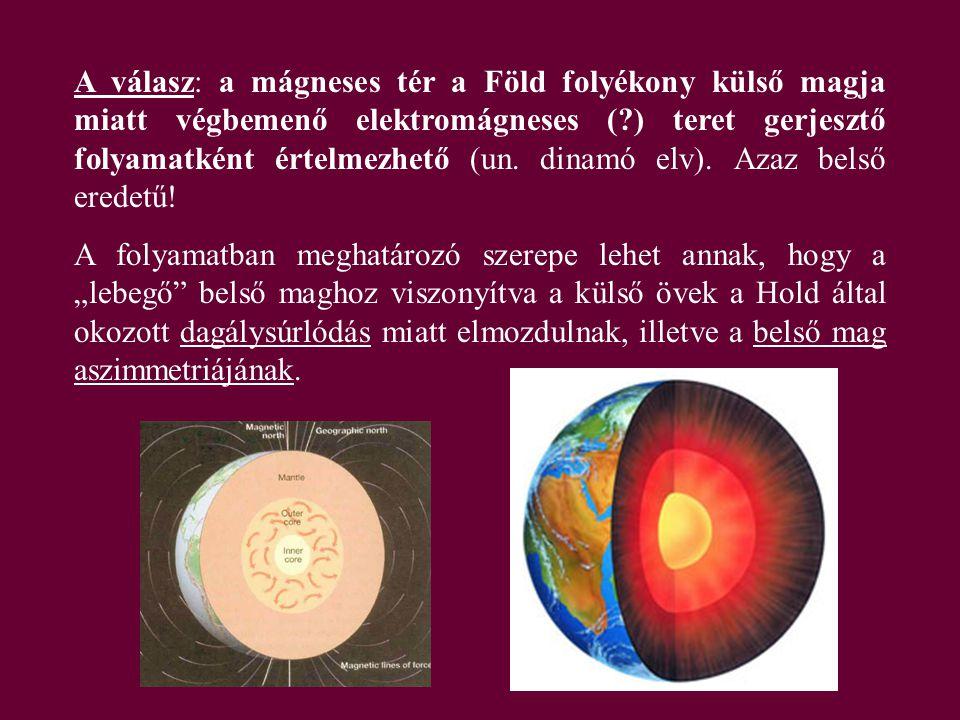 A válasz: a mágneses tér a Föld folyékony külső magja miatt végbemenő elektromágneses (?) teret gerjesztő folyamatként értelmezhető (un. dinamó elv).