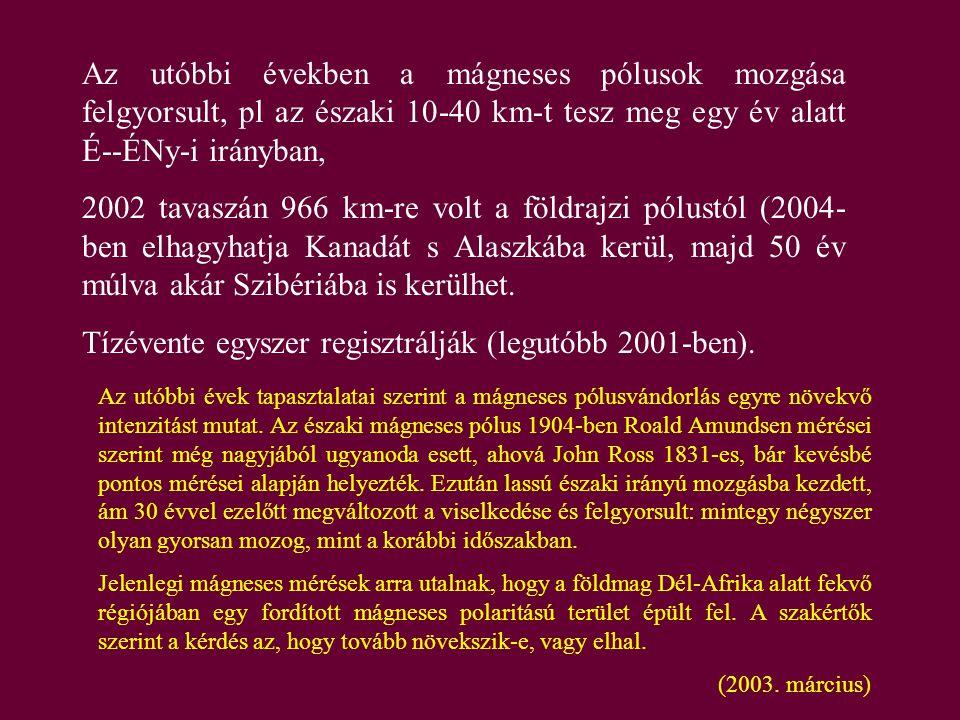 Az utóbbi években a mágneses pólusok mozgása felgyorsult, pl az északi 10-40 km-t tesz meg egy év alatt É--ÉNy-i irányban, 2002 tavaszán 966 km-re vol