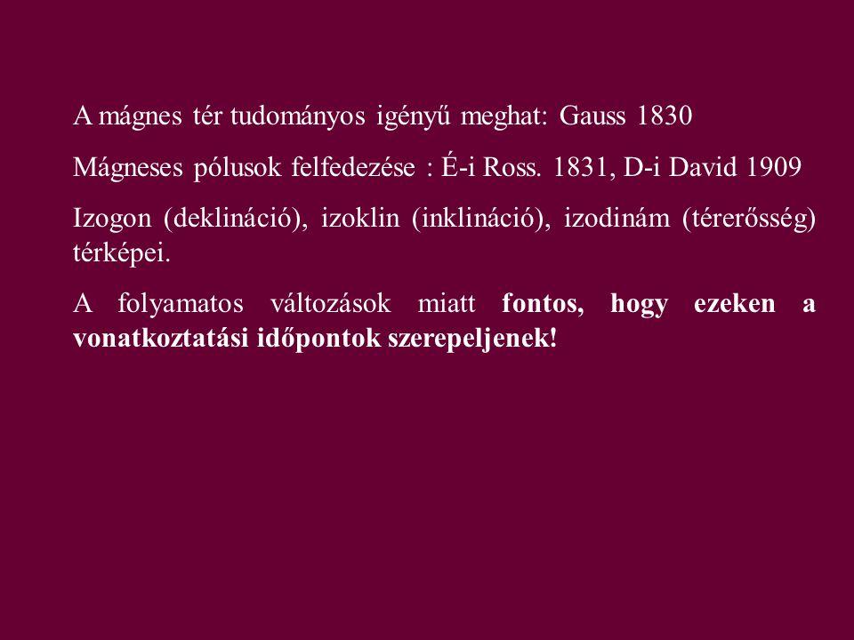 A mágnes tér tudományos igényű meghat: Gauss 1830 Mágneses pólusok felfedezése : É-i Ross. 1831, D-i David 1909 Izogon (deklináció), izoklin (inklinác