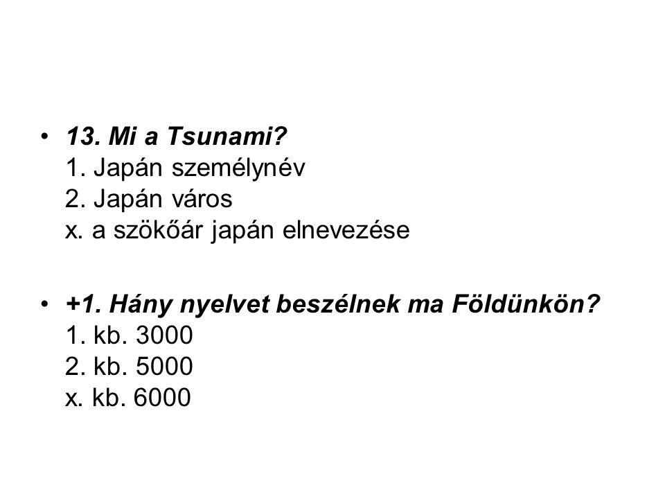 13. Mi a Tsunami? 1. Japán személynév 2. Japán város x. a szökőár japán elnevezése +1. Hány nyelvet beszélnek ma Földünkön? 1. kb. 3000 2. kb. 5000 x.