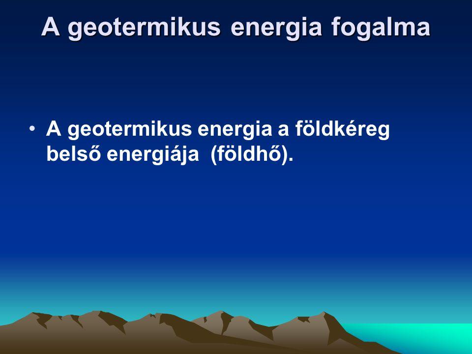 A geotermikus energia fogalma A geotermikus energia a földkéreg belső energiája (földhő).