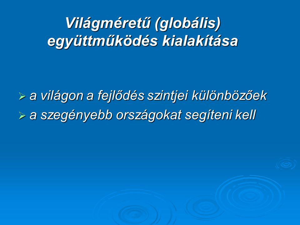 Világméretű (globális) együttműködés kialakítása  a világon a fejlődés szintjei különbözőek  a szegényebb országokat segíteni kell