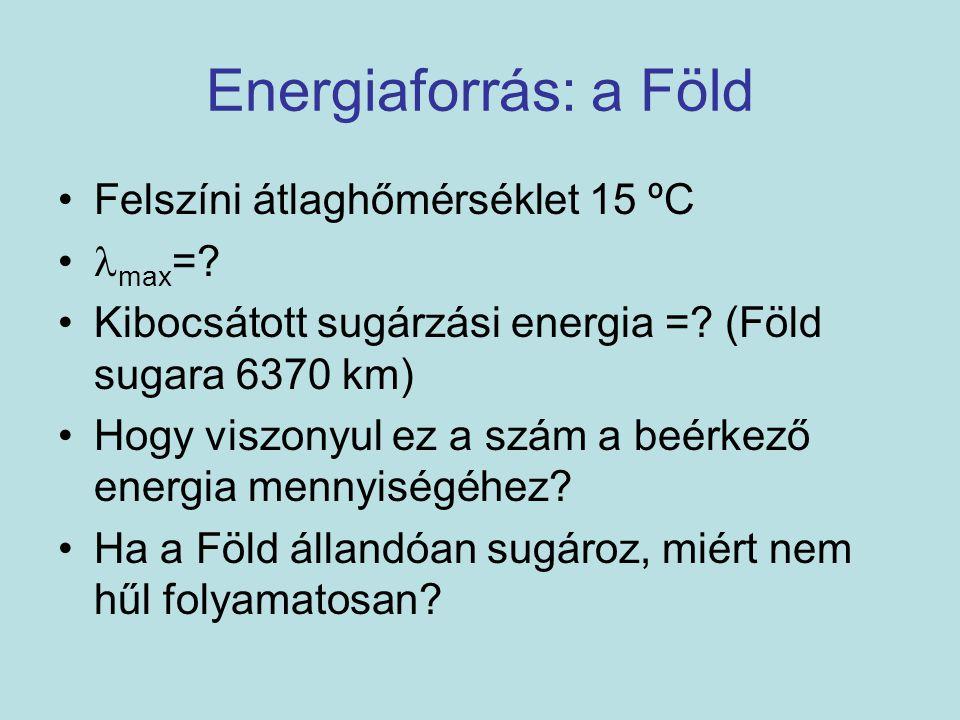 Energiaforrás: a Föld Felszíni átlaghőmérséklet 15 ºC max =? Kibocsátott sugárzási energia =? (Föld sugara 6370 km) Hogy viszonyul ez a szám a beérkez
