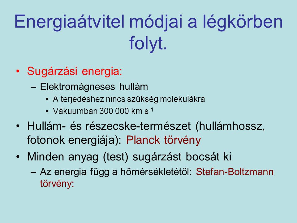 Stefan-Boltzmann törvény: egységnyi idő alatt, egységnyi felületű, T hőmérsékletű test által kisugárzott maximális energia- mennyiség (fekete test) arányos a hőmérséklet negyedik hatványával  :5,67 · 10 -8 Wm -2 K -4 Planck törvény h: Planck állandó (6,63·10 3 Js) c: fénysebesség : hullámhossz Fekete test sugárzás: maximális kisugárzott energia.