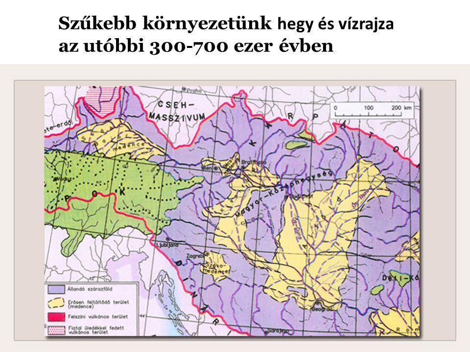 Szűkebb környezetünk hegy és vízrajza az utóbbi 300-700 ezer évben