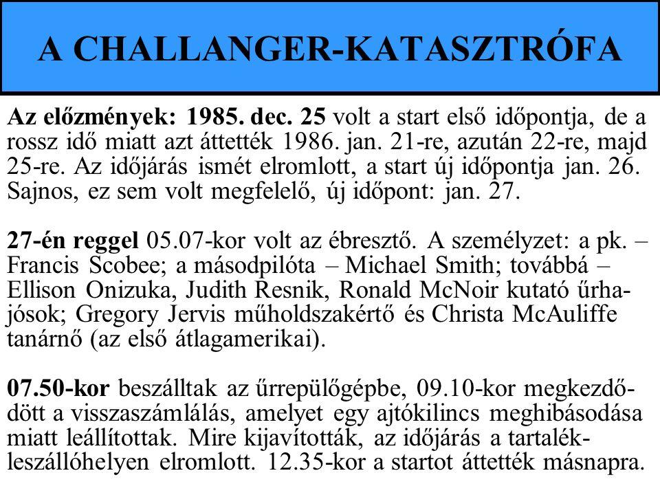 A CHALLANGER-KATASZTRÓFA Az előzmények: 1985. dec. 25 volt a start első időpontja, de a rossz idő miatt azt áttették 1986. jan. 21-re, azután 22-re, m