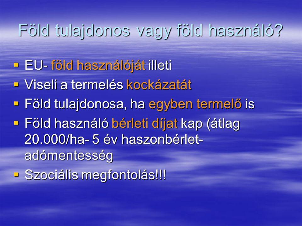 Föld tulajdonos vagy föld használó?  EU- föld használóját illeti  Viseli a termelés kockázatát  Föld tulajdonosa, ha egyben termelő is  Föld haszn