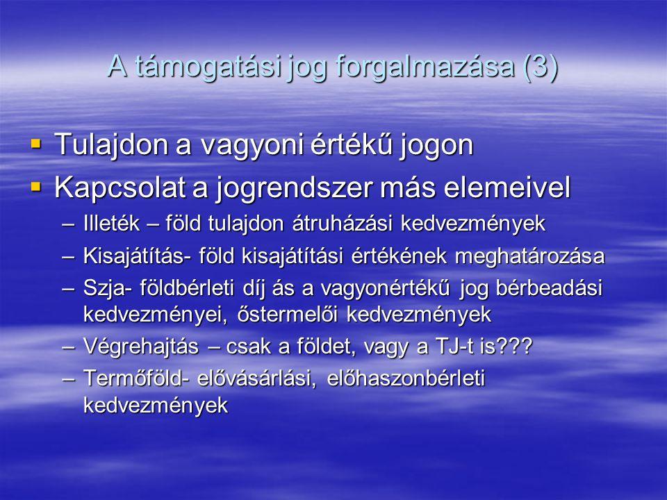A támogatási jog forgalmazása (3)  Tulajdon a vagyoni értékű jogon  Kapcsolat a jogrendszer más elemeivel –Illeték – föld tulajdon átruházási kedvezmények –Kisajátítás- föld kisajátítási értékének meghatározása –Szja- földbérleti díj ás a vagyonértékű jog bérbeadási kedvezményei, őstermelői kedvezmények –Végrehajtás – csak a földet, vagy a TJ-t is .