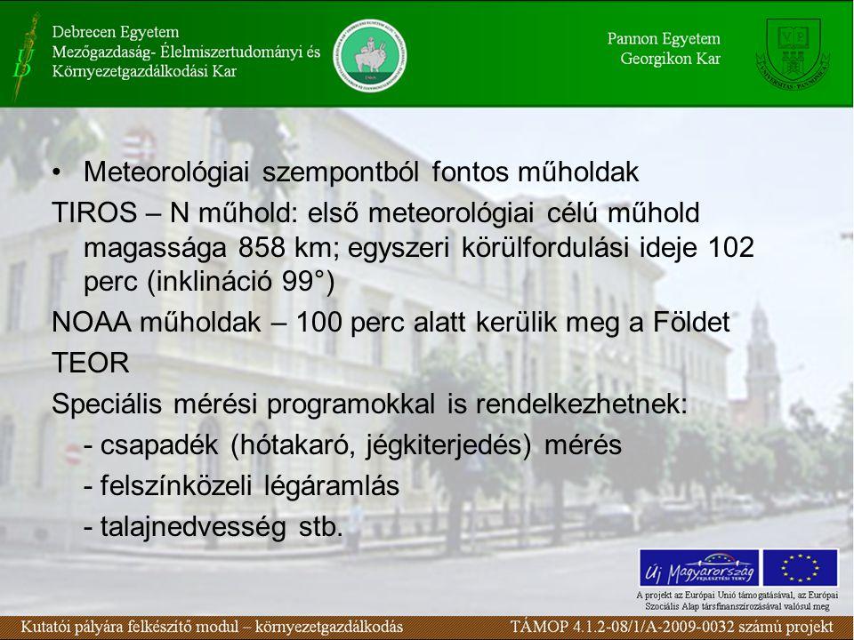 Meteorológiai szempontból fontos műholdak TIROS – N műhold: első meteorológiai célú műhold magassága 858 km; egyszeri körülfordulási ideje 102 perc (inklináció 99°) NOAA műholdak – 100 perc alatt kerülik meg a Földet TEOR Speciális mérési programokkal is rendelkezhetnek: - csapadék (hótakaró, jégkiterjedés) mérés - felszínközeli légáramlás - talajnedvesség stb.