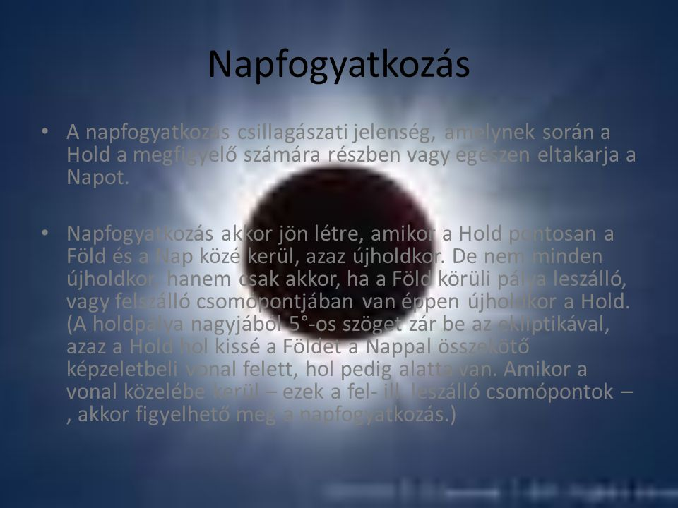 Napfogyatkozás A napfogyatkozás csillagászati jelenség, amelynek során a Hold a megfigyelő számára részben vagy egészen eltakarja a Napot. Napfogyatko