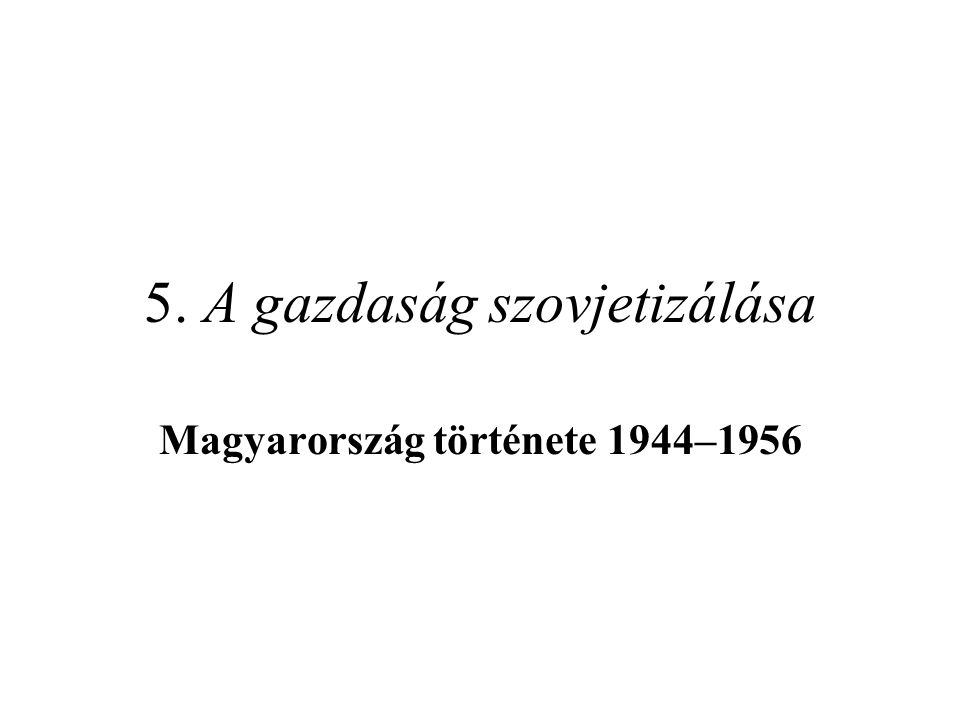 5. A gazdaság szovjetizálása Magyarország története 1944–1956