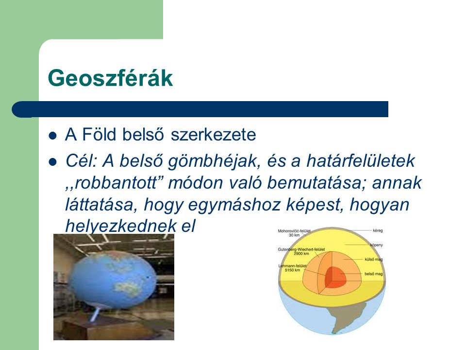 Geoszférák A Föld belső szerkezete Cél: A belső gömbhéjak, és a határfelületek,,robbantott módon való bemutatása; annak láttatása, hogy egymáshoz képest, hogyan helyezkednek el