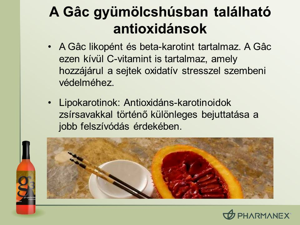 Lipokarotinok: Különleges beviteli rendszer Gâc gyümölcs és homoktövis: –zsírsavakat tartalmaz (a gyümölcsök körében ez egyedülálló) –természetes formában megjelenő hosszú zsírsav láncok a gyümölcsben elősegítik a felszívódást Lipokarotinok: zsírsavak és karotinoidok mátrixa –40%-kal jobb felszívódás a szervezetben* –55%-os Bőr Karotinoid Érték növekedés* *A hagyományos karotinoidokkal összevetve VUONG et al.: Am J Clin Nutr. , 2002 May,75(5), pp 872-9.