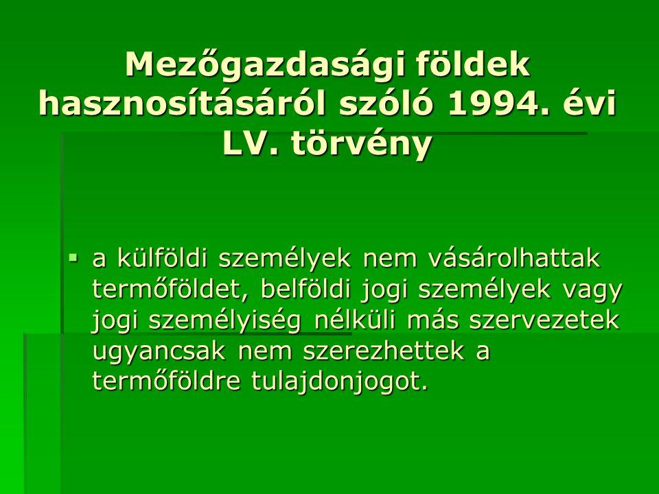 Mezőgazdasági földek hasznosításáról szóló 1994. évi LV. törvény  a külföldi személyek nem vásárolhattak termőföldet, belföldi jogi személyek vagy jo