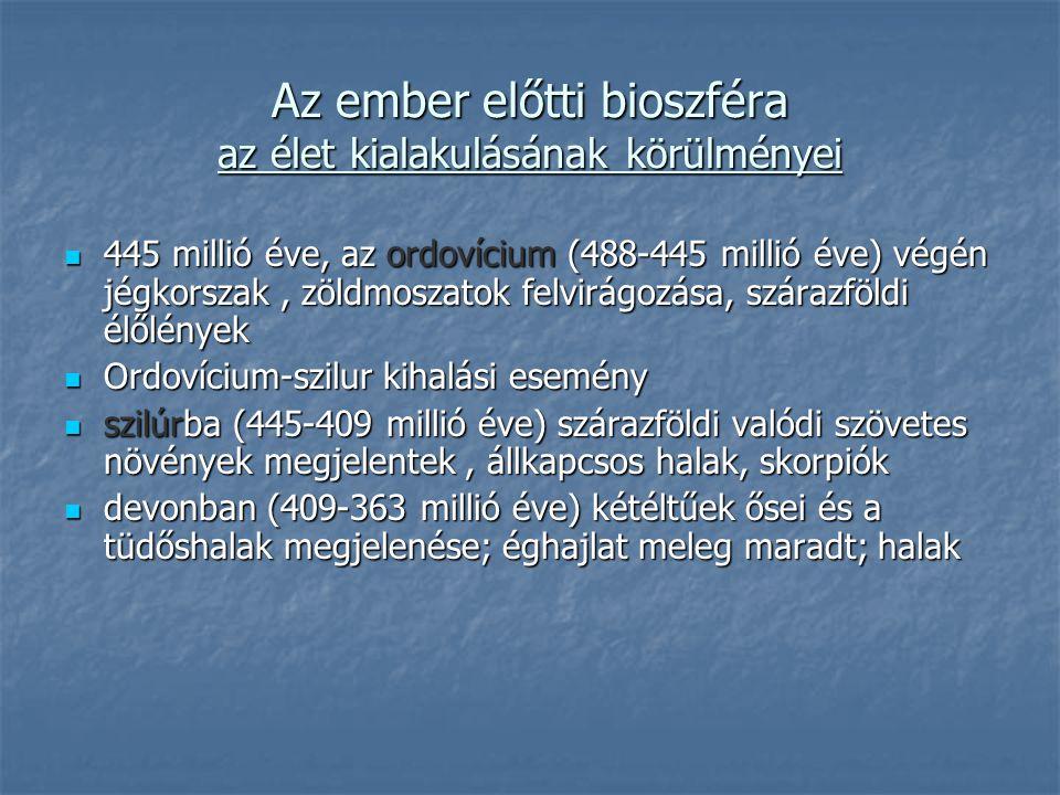 445 millió éve, az ordovícium (488-445 millió éve) végén jégkorszak, zöldmoszatok felvirágozása, szárazföldi élőlények 445 millió éve, az ordovícium (488-445 millió éve) végén jégkorszak, zöldmoszatok felvirágozása, szárazföldi élőlények Ordovícium-szilur kihalási esemény Ordovícium-szilur kihalási esemény szilúrba (445-409 millió éve) szárazföldi valódi szövetes növények megjelentek, állkapcsos halak, skorpiók szilúrba (445-409 millió éve) szárazföldi valódi szövetes növények megjelentek, állkapcsos halak, skorpiók devonban (409-363 millió éve) kétéltűek ősei és a tüdőshalak megjelenése; éghajlat meleg maradt; halak devonban (409-363 millió éve) kétéltűek ősei és a tüdőshalak megjelenése; éghajlat meleg maradt; halak Az ember előtti bioszféra az élet kialakulásának körülményei