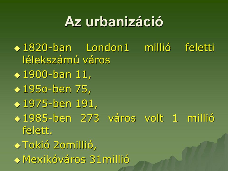 Az urbanizáció  1820-ban London1 millió feletti lélekszámú város  1900-ban 11,  195o-ben 75,  1975-ben 191,  1985-ben 273 város volt 1 millió fel
