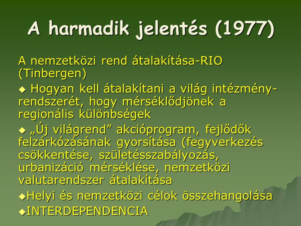 A harmadik jelentés (1977) A nemzetközi rend átalakítása-RIO (Tinbergen)  Hogyan kell átalakítani a világ intézmény- rendszerét, hogy mérséklődjönek