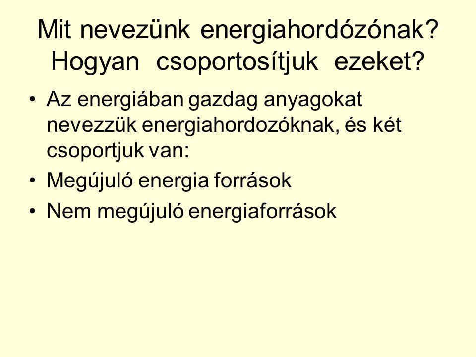Mit nevezünk energiahordózónak? Hogyan csoportosítjuk ezeket? Az energiában gazdag anyagokat nevezzük energiahordozóknak, és két csoportjuk van: Megúj