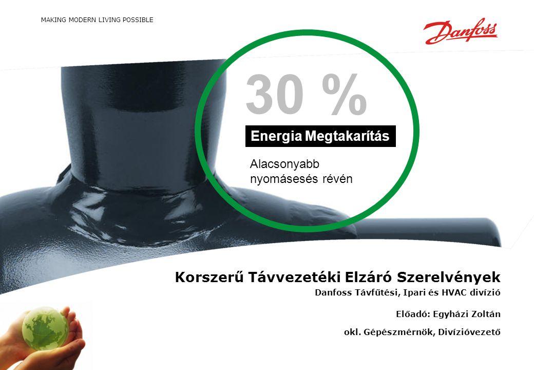 MAKING MODERN LIVING POSSIBLE Alacsonyabb nyomásesés révén Energia Megtakarítás 30 % Korszerű Távvezetéki Elzáró Szerelvények Danfoss Távfűtési, Ipari és HVAC divízió Előadó: Egyházi Zoltán okl.