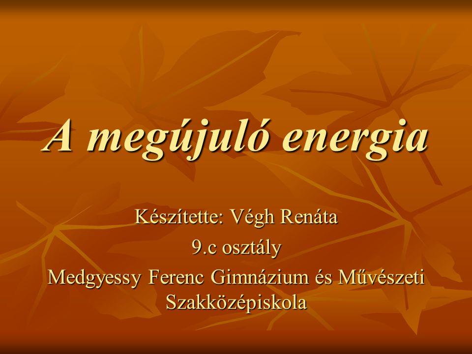 A megújuló energia Készítette: Végh Renáta 9.c osztály Medgyessy Ferenc Gimnázium és Művészeti Szakközépiskola
