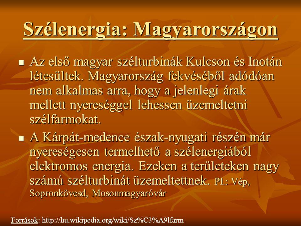 Szélenergia: Magyarországon Az első magyar szélturbinák Kulcson és Inotán létesültek. Magyarország fekvéséből adódóan nem alkalmas arra, hogy a jelenl