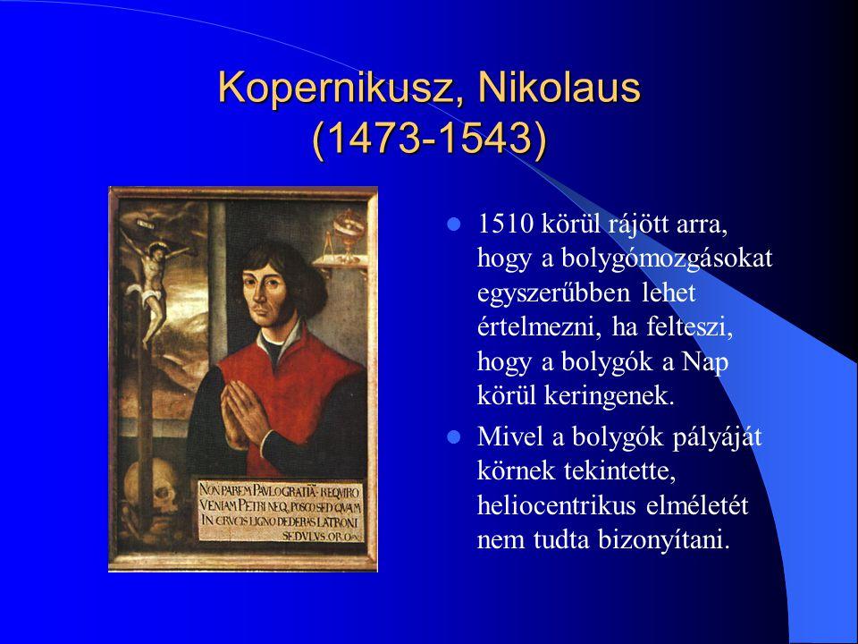Kopernikusz, Nikolaus (1473-1543) 1510 körül rájött arra, hogy a bolygómozgásokat egyszerűbben lehet értelmezni, ha felteszi, hogy a bolygók a Nap kör