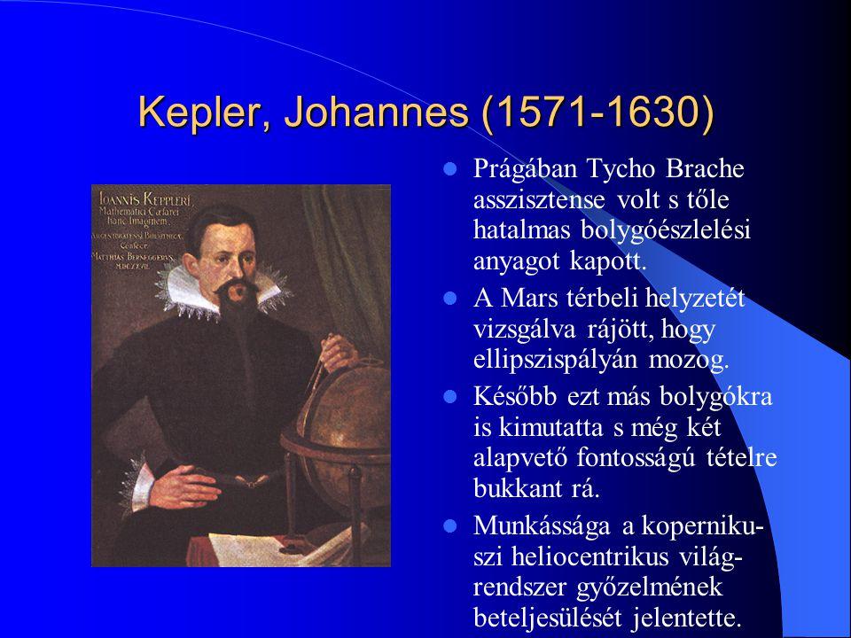 Kepler, Johannes (1571-1630) Prágában Tycho Brache asszisztense volt s tőle hatalmas bolygóészlelési anyagot kapott. A Mars térbeli helyzetét vizsgálv